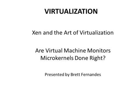 VIRTUALIZATION Xen and the Art of Virtualization Are Virtual Machine Monitors Microkernels Done Right? Presented by Brett Fernandes.