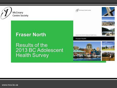 Www.mcs.bc.ca Fraser North Results of the 2013 BC Adolescent Health Survey.