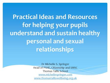 Practical Ideas and Resources for helping your pupils understand and sustain healthy personal and sexual relationships Dr Michelle S. Springer Head of.