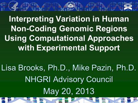 Interpreting Variation in Human Non-Coding Genomic Regions Using Computational Approaches with Experimental Support Lisa Brooks, Ph.D., Mike Pazin, Ph.D.