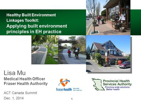 1 Lisa Mu Medical Health Officer Fraser Health Authority ACT Canada Summit Dec. 1, 2014 Healthy Built Environment Linkages Toolkit: Applying built environment.