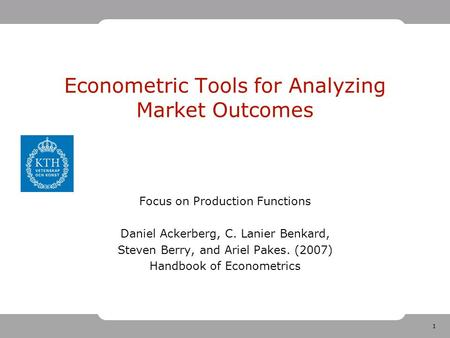 1 Econometric Tools for Analyzing Market Outcomes Focus on Production Functions Daniel Ackerberg, C. Lanier Benkard, Steven Berry, and Ariel Pakes. (2007)