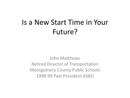 Is a New Start Time in Your Future? John Matthews Retired Director of Transportation Montgomery County Public Schools 1998-99 Past President ASBO.