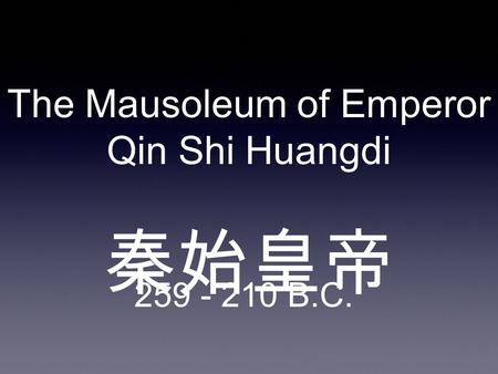 The Mausoleum of Emperor Qin Shi Huangdi 秦始皇帝 259 - 210 B.C.