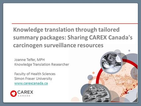 Knowledge translation through tailored summary packages: Sharing CAREX Canada's carcinogen surveillance resources Joanne Telfer, MPH Knowledge Translation.