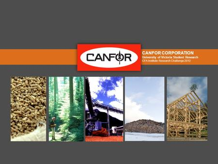 CANFOR CORPORATION University of Victoria Student Research CFA Institute Research Challenge 2012.
