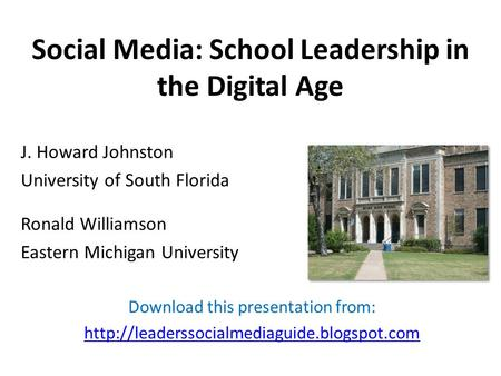 Social Media: School Leadership in the Digital Age J. Howard Johnston University of South Florida Ronald Williamson Eastern Michigan University Download.
