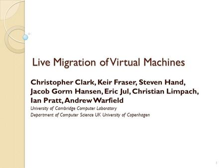 Live Migration of Virtual Machines Christopher Clark, Keir Fraser, Steven Hand, Jacob Gorm Hansen, Eric Jul, Christian Limpach, Ian Pratt, Andrew Warfield.