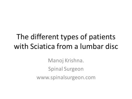 The different types of patients with Sciatica from a lumbar disc Manoj Krishna. Spinal Surgeon www.spinalsurgeon.com.
