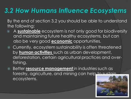 3.2 How Humans Influence Ecosystems By the end of section 3.2 you should be able to understand the following:  A sustainable ecosystem is not only good.