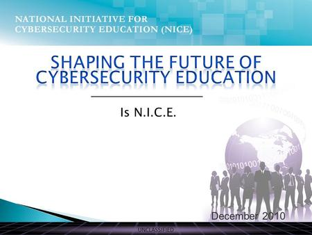 UNCLASSIFIED December 2010 Is N.I.C.E.. UNCLASSIFIED THE PRESENT Comprehensive National Cybersecurity Initiative Initiative #8, Expand Cyber Education.