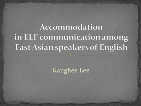 Kanghee Lee. 1. Accommodation in ELF 2. Accommodation in CAT 3. Accommodative strategies- convergence, divergence, maintenance 4. Motivations and consequences.