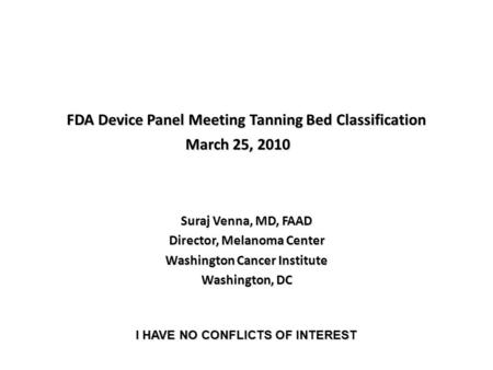 FDA Device Panel Meeting Tanning Bed Classification Suraj Venna, MD, FAAD Director, Melanoma Center Washington Cancer Institute Washington, DC March 25,