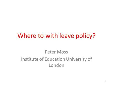 Where to with leave policy? Peter Moss Institute of Education University of London 1.