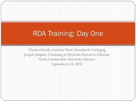RDA Training: Day One Christee Pascale, <strong>Associate</strong> Head, Metadata & Cataloging Jacquie Samples, Continuing & Electronic Resources Librarian North Carolina.