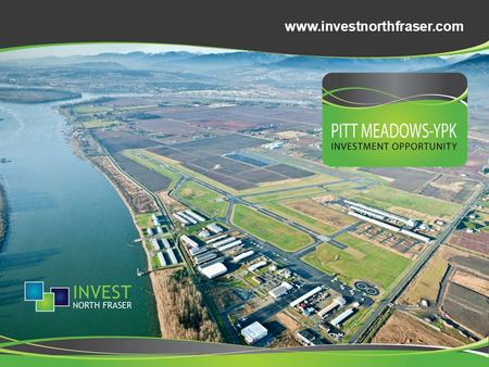 Www.investnorthfraser.com. About Pitt Meadows YPK A vibrant and economically progressive city, minutes from downtown Vancouver, British Columbia and home.