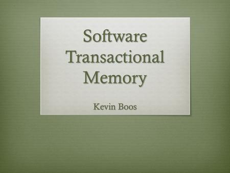 Software Transactional Memory Kevin Boos. Two Papers Software Transactional Memory for Dynamic-Sized Data Structures (DSTM) – Maurice Herlihy et al –