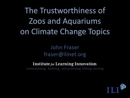 The Trustworthiness of Zoos and Aquariums on Climate Change Topics John Fraser Understanding, fostering, and promoting lifelong learning.