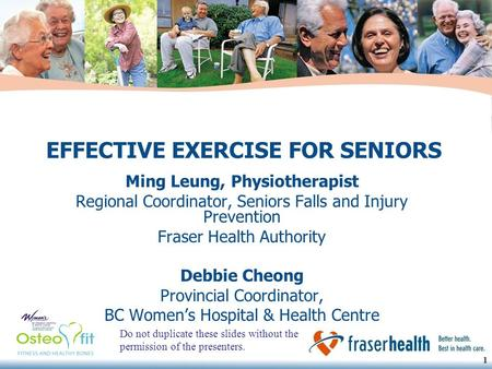 1 1 EFFECTIVE EXERCISE FOR SENIORS Ming Leung, Physiotherapist Regional Coordinator, Seniors Falls and Injury Prevention Fraser Health Authority Debbie.