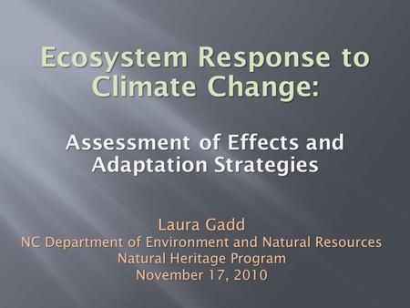 Ecosystem Response to Climate Change: Assessment of Effects and Adaptation Strategies Laura Gadd NC Department of Environment and Natural Resources Natural.