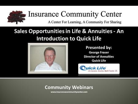 Community Webinars www.insurancecommunitycenter.com Sales Opportunities in Life & Annuities - An Introduction to Quick Life Presented by: George Fraser.