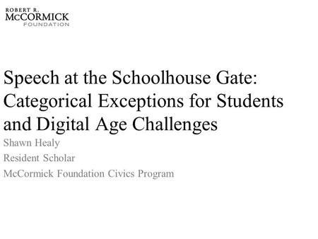 Speech at the Schoolhouse Gate: Categorical Exceptions for Students and Digital Age Challenges Shawn Healy Resident Scholar McCormick Foundation Civics.