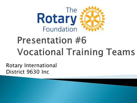 Presentation #6 Vocational Training Teams Rotary International District 9630 Inc.