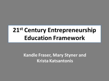 21 st Century Entrepreneurship Education Framework Kandle Fraser, Mary Styner and Krista Katsantonis.