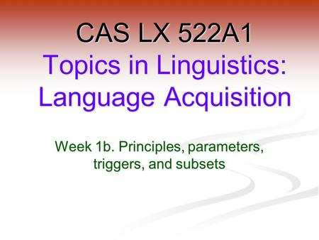Week 1b. Principles, parameters, triggers, and subsets CAS LX 522A1 Topics in Linguistics: Language Acquisition.