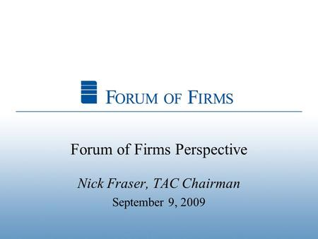 Forum of Firms Perspective Nick Fraser, TAC Chairman September 9, 2009.