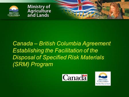 Canada – British Columbia Agreement Establishing the Facilitation of the Disposal of Specified Risk Materials (SRM) Program.