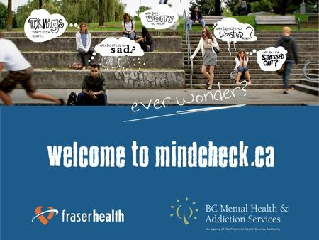 About mindcheck.ca mindcheck.ca is a teen and young adult website that encourages the early detection and intervention of mental health and substance.