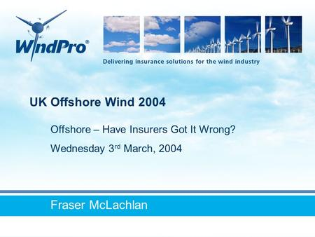 UK Offshore Wind 2004 Fraser McLachlan Offshore – Have Insurers Got It Wrong? Wednesday 3 rd March, 2004.