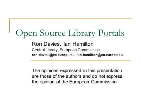 Open Source Library Portals Ron Davies, Ian Hamilton Central Library, European Commission  The opinions.