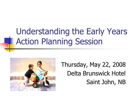 Understanding the Early Years Action Planning Session Thursday, May 22, 2008 Delta Brunswick Hotel Saint John, NB.