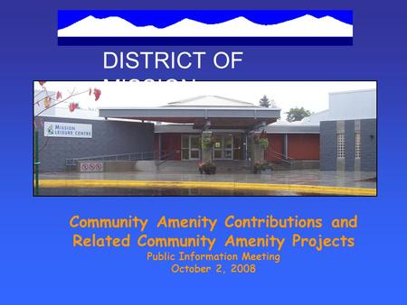 DISTRICT OF MISSION Community Amenity Contributions and Related Community Amenity Projects Public Information Meeting October 2, 2008.