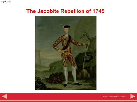 © HarperCollins Publishers 2010 Significance The Jacobite Rebellion of 1745.