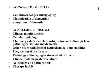 AGING and DEMENTIAS Canonical changes during aging Classification of dementias Symptoms of dementia ALZHEIMER'S DISEASE Clinical manifestations Cellular.