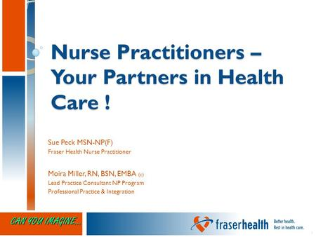 11 Nurse Practitioners – Your Partners in Health Care ! Sue Peck MSN-NP(F) Fraser Health Nurse Practitioner Moira Miller, RN, BSN, EMBA (c) Lead Practice.