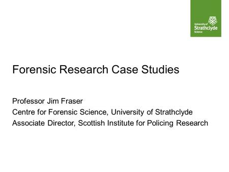 Forensic Research Case Studies Professor Jim Fraser Centre for Forensic Science, University of Strathclyde Associate Director, Scottish Institute for Policing.