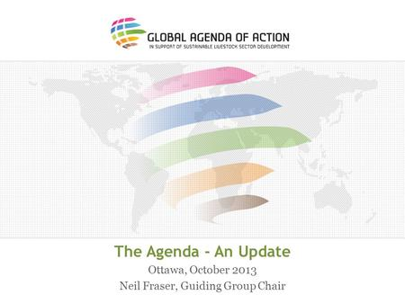The Agenda - An Update Ottawa, October 2013 Neil Fraser, Guiding Group Chair.