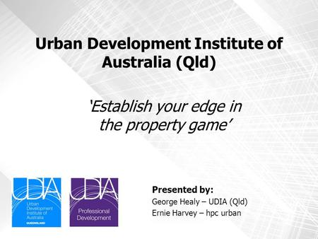 Urban Development Institute of Australia (Qld) Presented by: George Healy – UDIA (Qld) Ernie Harvey – hpc urban 'Establish your edge in the property game'