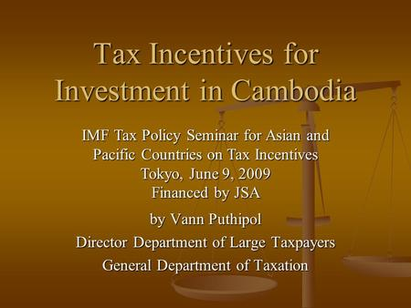 Tax Incentives for Investment in Cambodia by Vann Puthipol Director Department of Large Taxpayers General Department of Taxation IMF Tax Policy Seminar.