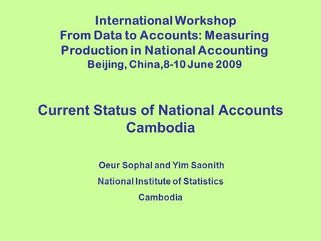 Current Status of National Accounts Cambodia Oeur Sophal and Yim Saonith National Institute of Statistics Cambodia International Workshop From Data to.