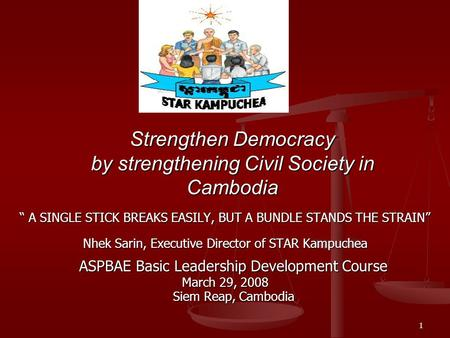 "1 Strengthen Democracy by strengthening Civil Society in Cambodia "" A SINGLE STICK BREAKS EASILY, BUT A BUNDLE STANDS THE STRAIN"" Nhek Sarin, Executive."