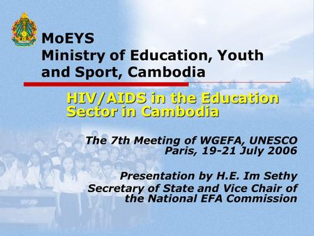MoEYS Ministry of Education, Youth and Sport, Cambodia HIV/AIDS in the Education Sector in Cambodia The 7th Meeting of WGEFA, UNESCO Paris, 19-21 July.