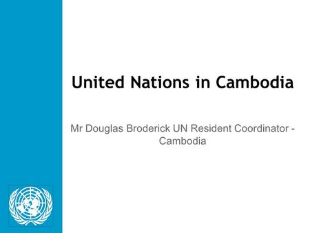 United Nations in Cambodia Mr Douglas Broderick UN Resident Coordinator - Cambodia.