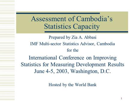 1 Assessment of Cambodia's Statistics Capacity Prepared by Zia A. Abbasi IMF Multi-sector Statistics Advisor, Cambodia for the International Conference.
