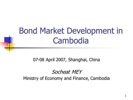 1 Bond Market Development in Cambodia 07-08 April 2007, Shanghai, China Socheat MEY Ministry of Economy and Finance, Cambodia.