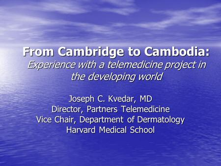 From Cambridge to Cambodia: Experience with a telemedicine project in the developing world Joseph C. Kvedar, MD Director, Partners Telemedicine Vice Chair,